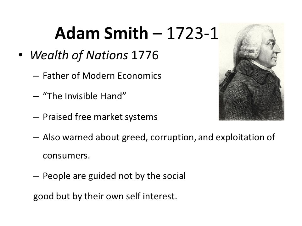 Adam Smith – 1723-1790 Wealth of Nations 1776 – Father of Modern Economics – The Invisible Hand – Praised free market systems – Also warned about greed, corruption, and exploitation of consumers.