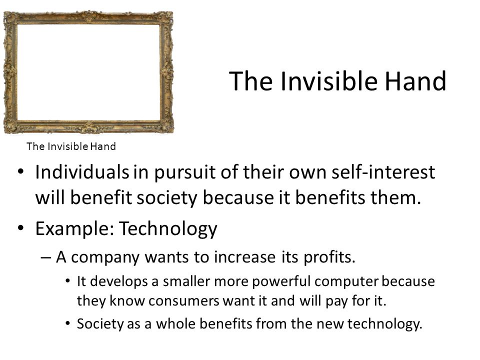 The Invisible Hand Individuals in pursuit of their own self-interest will benefit society because it benefits them.