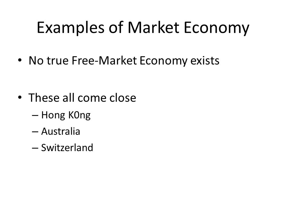 Examples of Market Economy No true Free-Market Economy exists These all come close – Hong K0ng – Australia – Switzerland