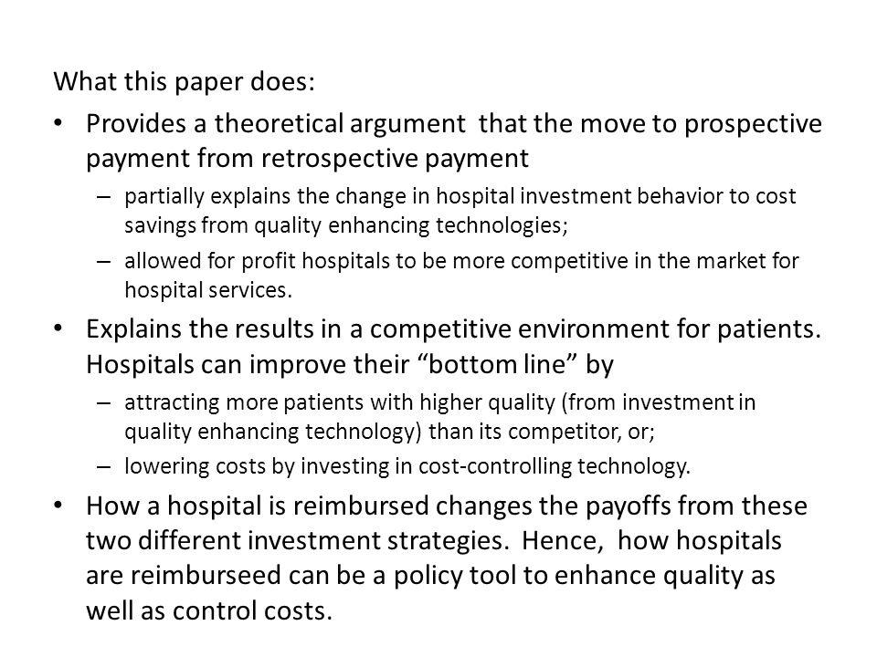 What this paper does: Provides a theoretical argument that the move to prospective payment from retrospective payment – partially explains the change in hospital investment behavior to cost savings from quality enhancing technologies; – allowed for profit hospitals to be more competitive in the market for hospital services.