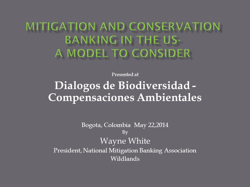 Presented at Dialogos de Biodiversidad - Compensaciones Ambientales Bogota, Colombia May 22,2014 By Wayne White President, National Mitigation Banking Association Wildlands