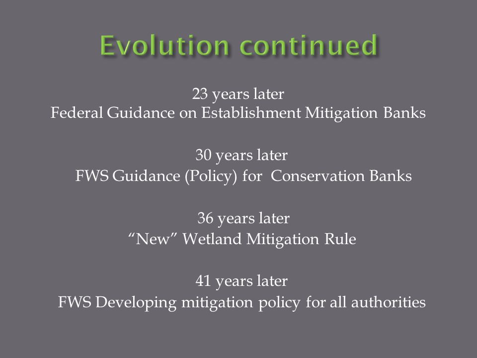 23 years later Federal Guidance on Establishment Mitigation Banks 30 years later FWS Guidance (Policy) for Conservation Banks 36 years later New Wetland Mitigation Rule 41 years later FWS Developing mitigation policy for all authorities