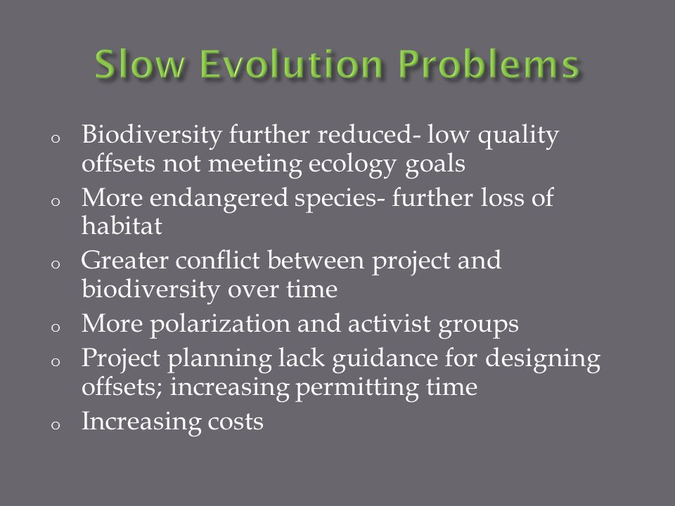 o Biodiversity further reduced- low quality offsets not meeting ecology goals o More endangered species- further loss of habitat o Greater conflict between project and biodiversity over time o More polarization and activist groups o Project planning lack guidance for designing offsets; increasing permitting time o Increasing costs
