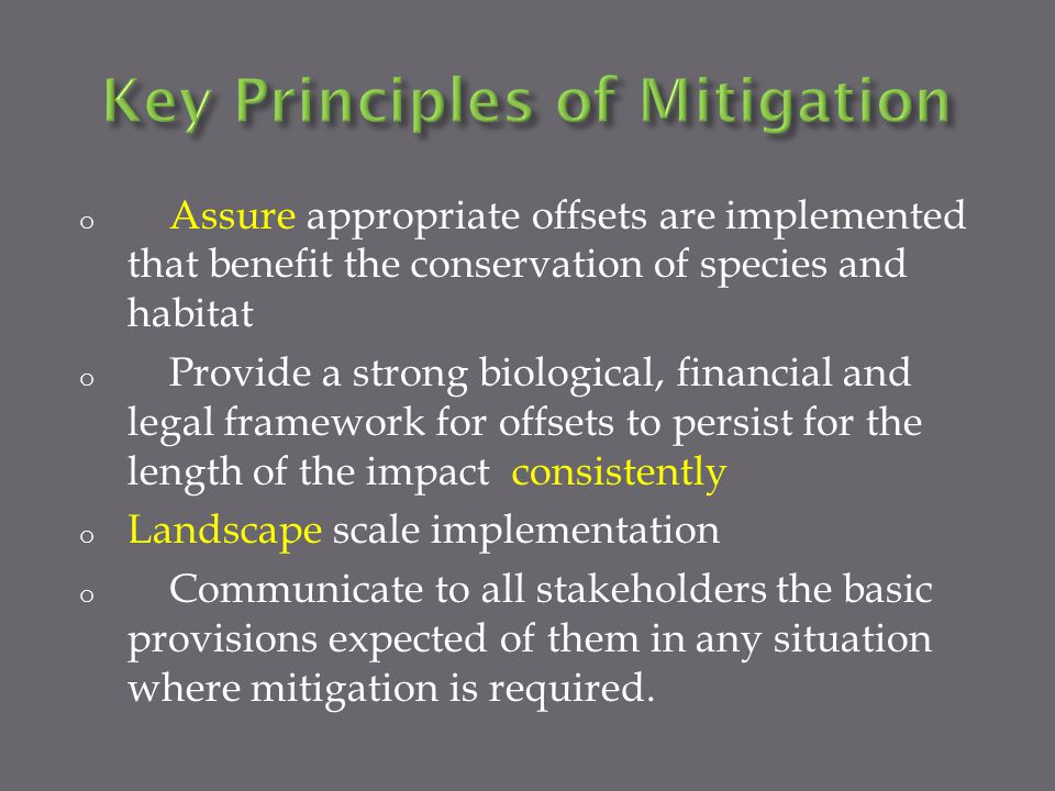 o Assure appropriate offsets are implemented that benefit the conservation of species and habitat o Provide a strong biological, financial and legal framework for offsets to persist for the length of the impact consistently o Landscape scale implementation o Communicate to all stakeholders the basic provisions expected of them in any situation where mitigation is required.