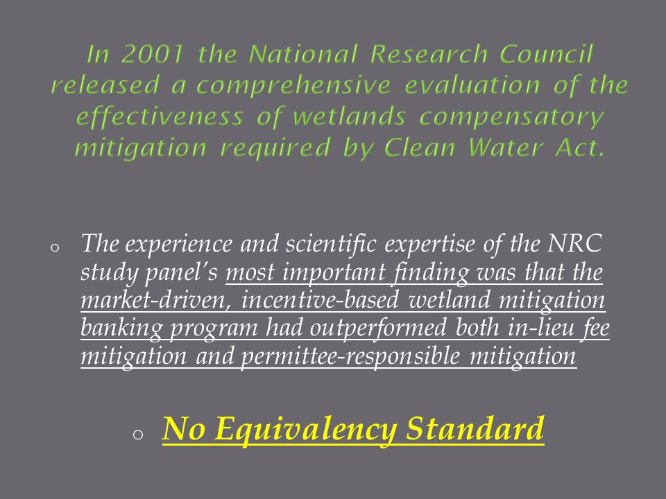 o The experience and scientific expertise of the NRC study panels most important finding was that the market-driven, incentive-based wetland mitigation banking program had outperformed both in-lieu fee mitigation and permittee-responsible mitigation o No Equivalency Standard