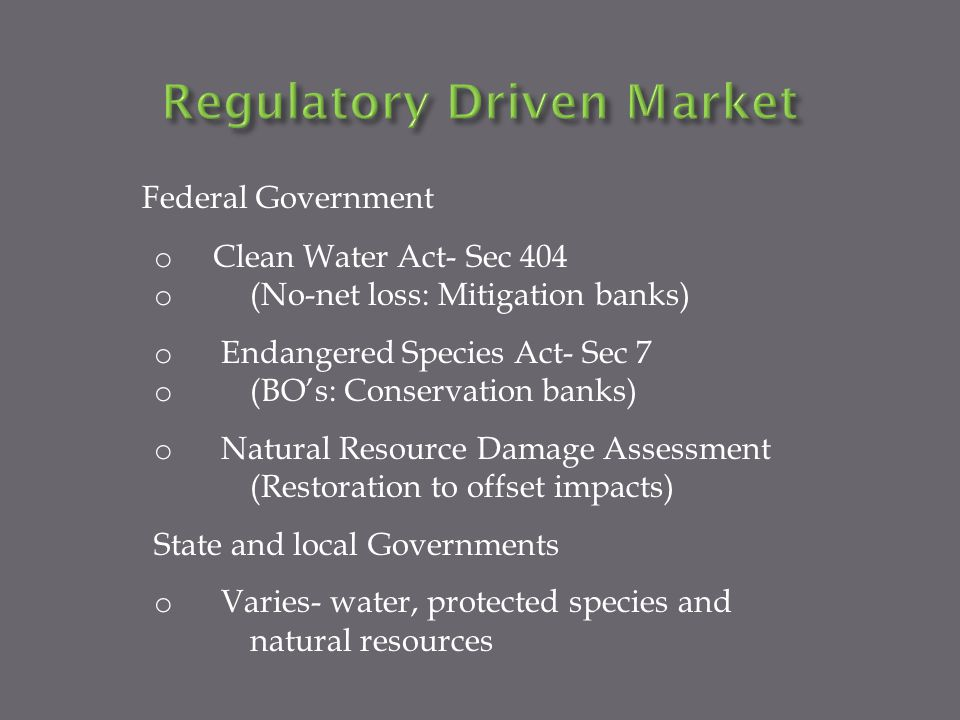Federal Government o Clean Water Act- Sec 404 o (No-net loss: Mitigation banks) o Endangered Species Act- Sec 7 o (BOs: Conservation banks) o Natural Resource Damage Assessment (Restoration to offset impacts) State and local Governments o Varies- water, protected species and natural resources