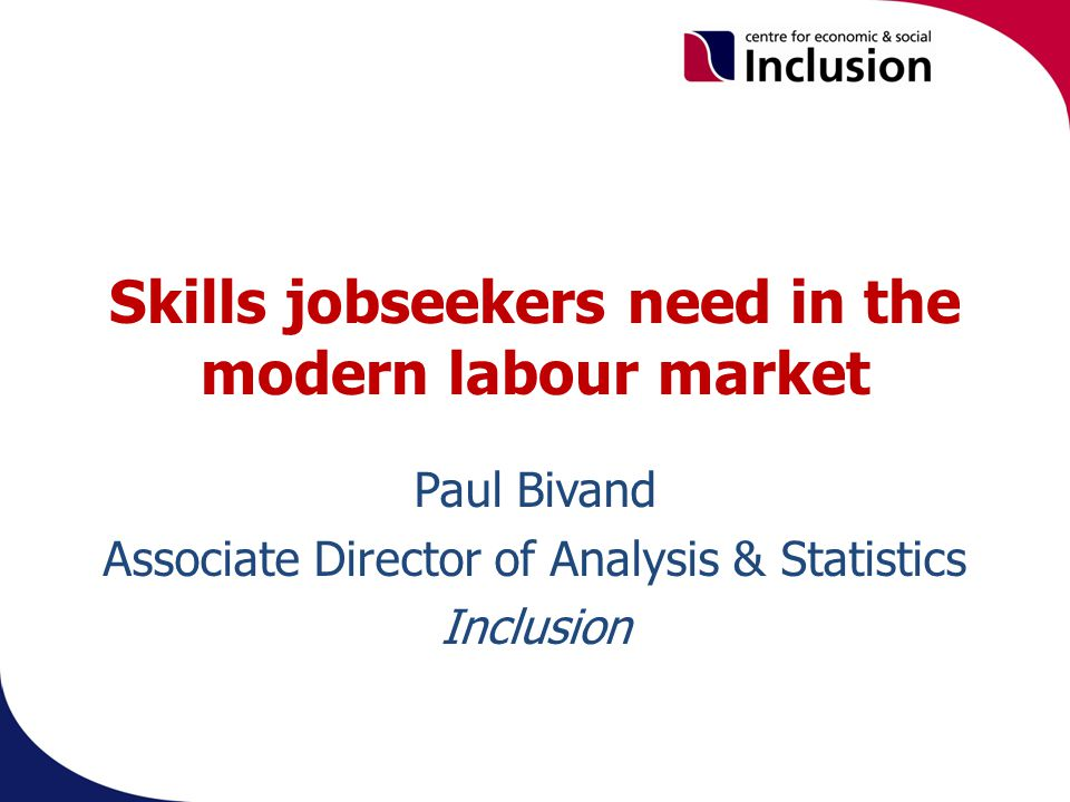 Skills jobseekers need in the modern labour market Paul Bivand Associate Director of Analysis & Statistics Inclusion