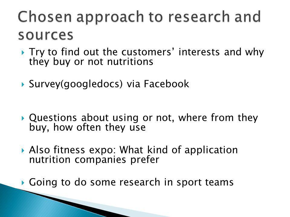 Try to find out the customers interests and why they buy or not nutritions Survey(googledocs) via Facebook Questions about using or not, where from they buy, how often they use Also fitness expo: What kind of application nutrition companies prefer Going to do some research in sport teams