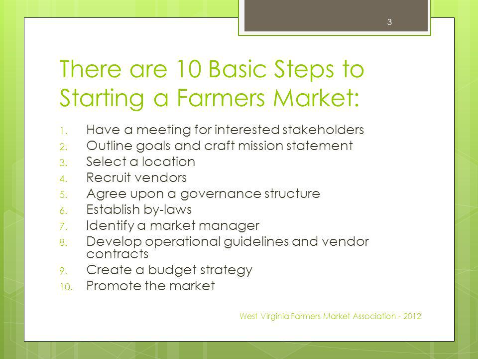 Step #1 - Have a meeting for interested stakeholders Host a meeting for those in the community interested in starting a farmers market – a good time to start this process is mid-winter when producers are not busy at the market, but still have enough time to adjust their planting for next season Consider inviting: area producers (future vendors), active community volunteers, local governmental officials, county extension agents, neighborhood residents, etc Discuss perceived interest/need for the market in your community Collect names and contact info, and set a schedule for regular meetings West Virginia Farmers Market Association - 2012 4