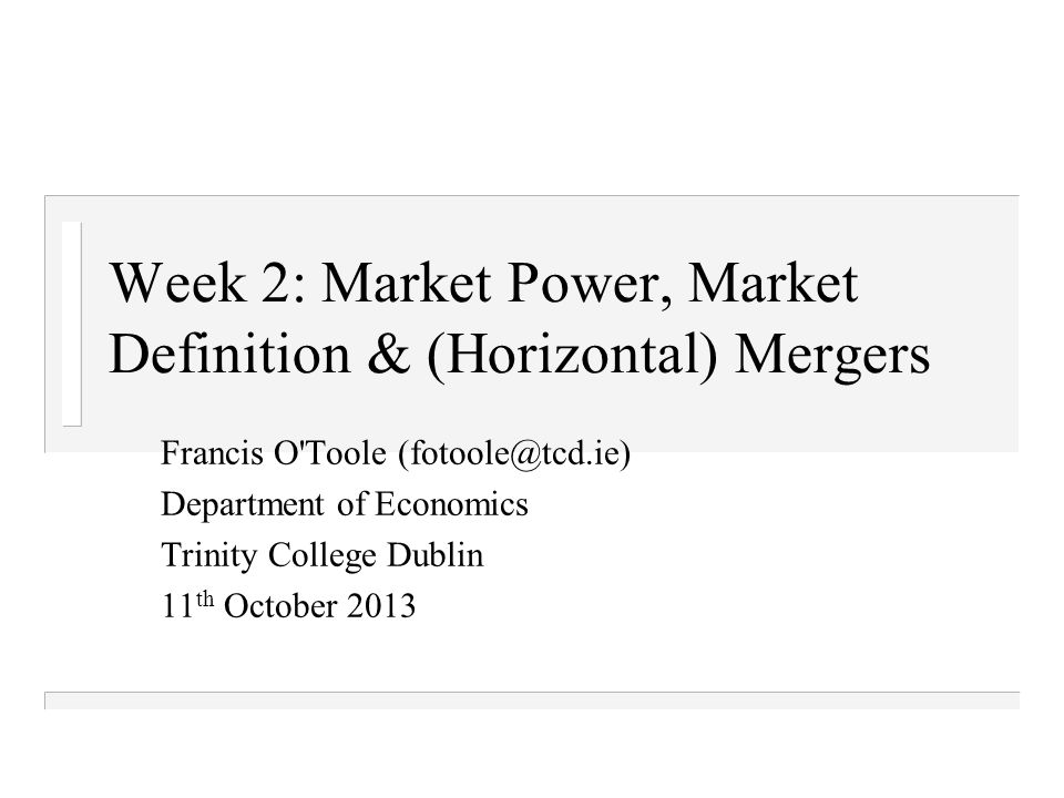 Week 2: Market Power, Market Definition & (Horizontal) Mergers Francis O Toole (fotoole@tcd.ie) Department of Economics Trinity College Dublin 11 th October 2013
