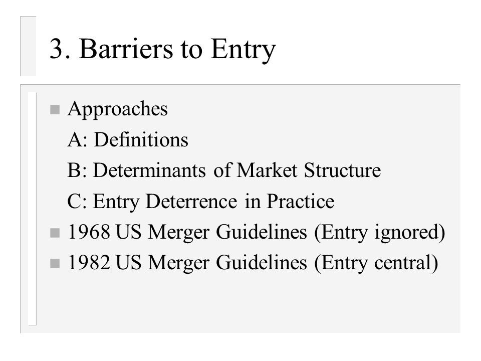 3. Barriers to Entry n Approaches A: Definitions B: Determinants of Market Structure C: Entry Deterrence in Practice n 1968 US Merger Guidelines (Entr