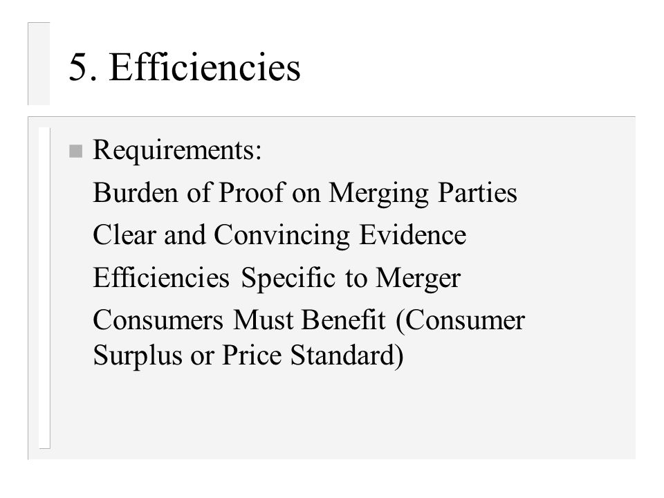 5. Efficiencies n Requirements: Burden of Proof on Merging Parties Clear and Convincing Evidence Efficiencies Specific to Merger Consumers Must Benefi