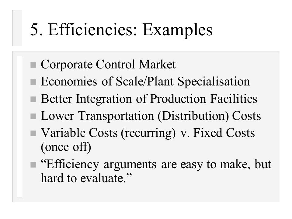 5. Efficiencies: Examples n Corporate Control Market n Economies of Scale/Plant Specialisation n Better Integration of Production Facilities n Lower T