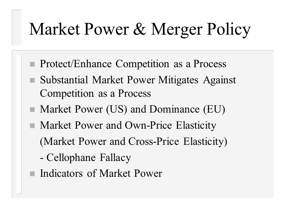 Market Power & Merger Policy n Protect/Enhance Competition as a Process n Substantial Market Power Mitigates Against Competition as a Process n Market Power (US) and Dominance (EU) n Market Power and Own-Price Elasticity (Market Power and Cross-Price Elasticity) - Cellophane Fallacy n Indicators of Market Power