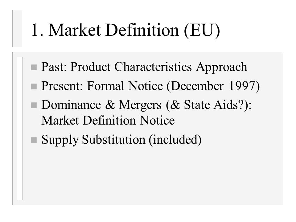 1. Market Definition (EU) n Past: Product Characteristics Approach n Present: Formal Notice (December 1997) n Dominance & Mergers (& State Aids?): Mar