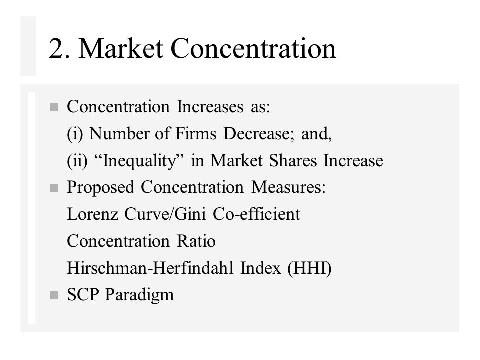 2. Market Concentration n Concentration Increases as: (i) Number of Firms Decrease; and, (ii) Inequality in Market Shares Increase n Proposed Concentr