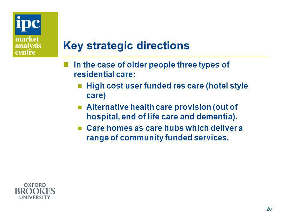 Key strategic directions In the case of older people three types of residential care: High cost user funded res care (hotel style care) Alternative he