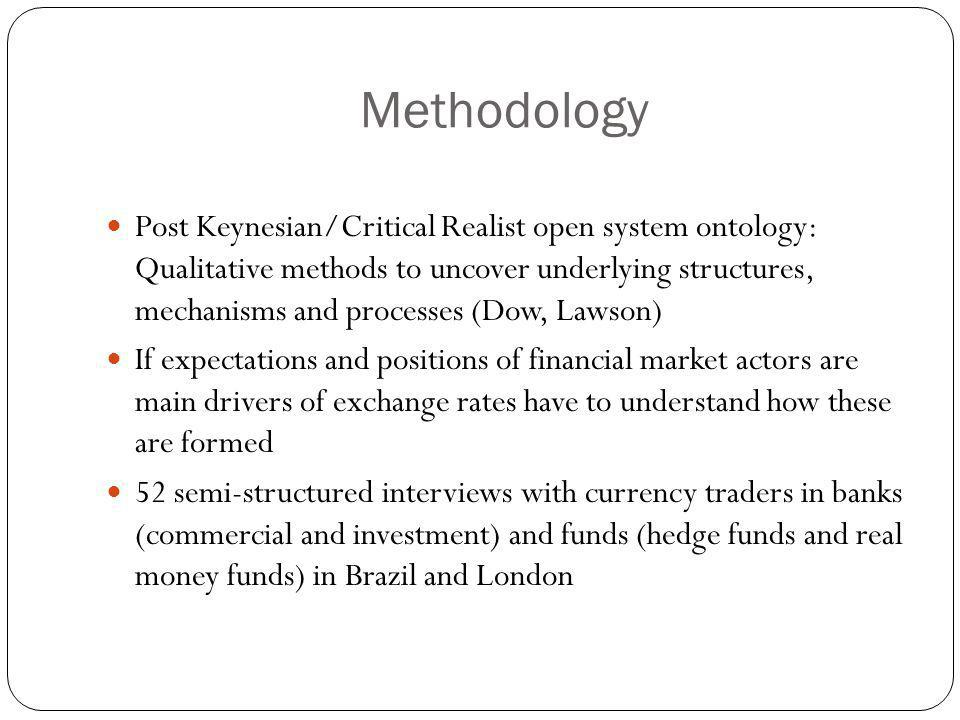 Methodology Post Keynesian/Critical Realist open system ontology: Qualitative methods to uncover underlying structures, mechanisms and processes (Dow, Lawson) If expectations and positions of financial market actors are main drivers of exchange rates have to understand how these are formed 52 semi-structured interviews with currency traders in banks (commercial and investment) and funds (hedge funds and real money funds) in Brazil and London