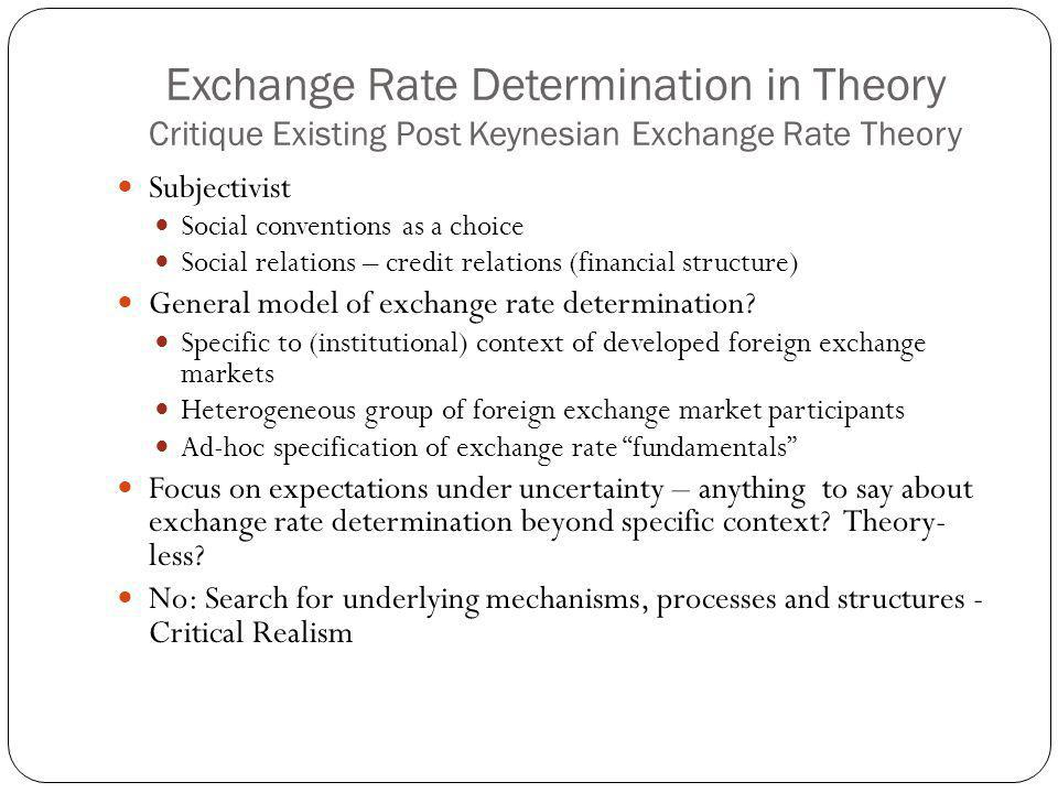 Exchange Rate Determination in Theory Critique Existing Post Keynesian Exchange Rate Theory Subjectivist Social conventions as a choice Social relations – credit relations (financial structure) General model of exchange rate determination.