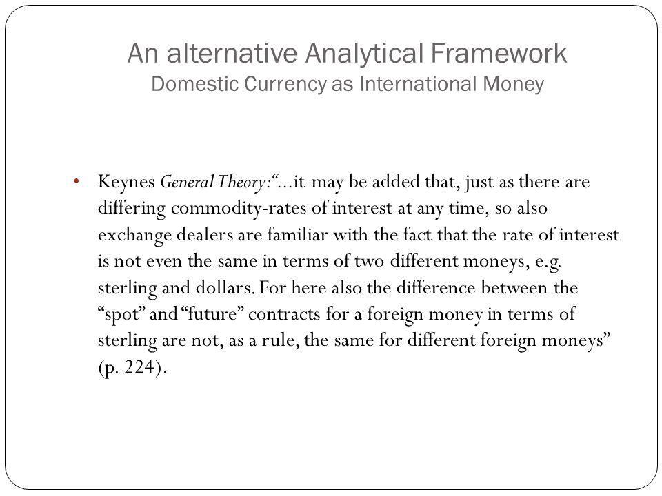 An alternative Analytical Framework Domestic Currency as International Money Keynes General Theory:...it may be added that, just as there are differing commodity-rates of interest at any time, so also exchange dealers are familiar with the fact that the rate of interest is not even the same in terms of two different moneys, e.g.
