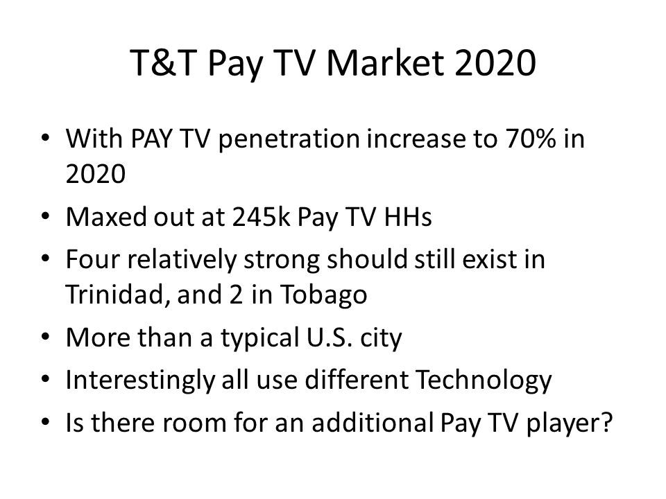 T&T Pay TV Market 2020 With PAY TV penetration increase to 70% in 2020 Maxed out at 245k Pay TV HHs Four relatively strong should still exist in Trinidad, and 2 in Tobago More than a typical U.S.
