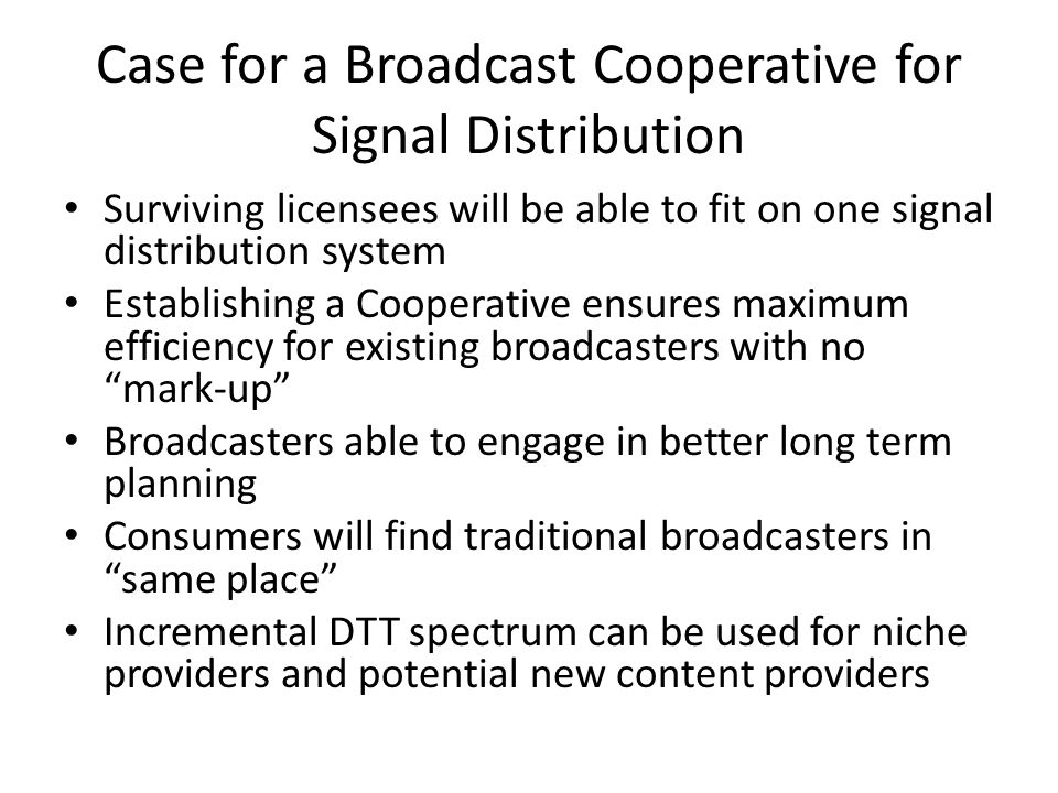 Case for a Broadcast Cooperative for Signal Distribution Surviving licensees will be able to fit on one signal distribution system Establishing a Cooperative ensures maximum efficiency for existing broadcasters with no mark-up Broadcasters able to engage in better long term planning Consumers will find traditional broadcasters in same place Incremental DTT spectrum can be used for niche providers and potential new content providers