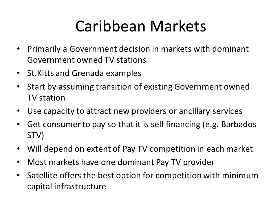 Caribbean Markets Primarily a Government decision in markets with dominant Government owned TV stations St.Kitts and Grenada examples Start by assuming transition of existing Government owned TV station Use capacity to attract new providers or ancillary services Get consumer to pay so that it is self financing (e.g.
