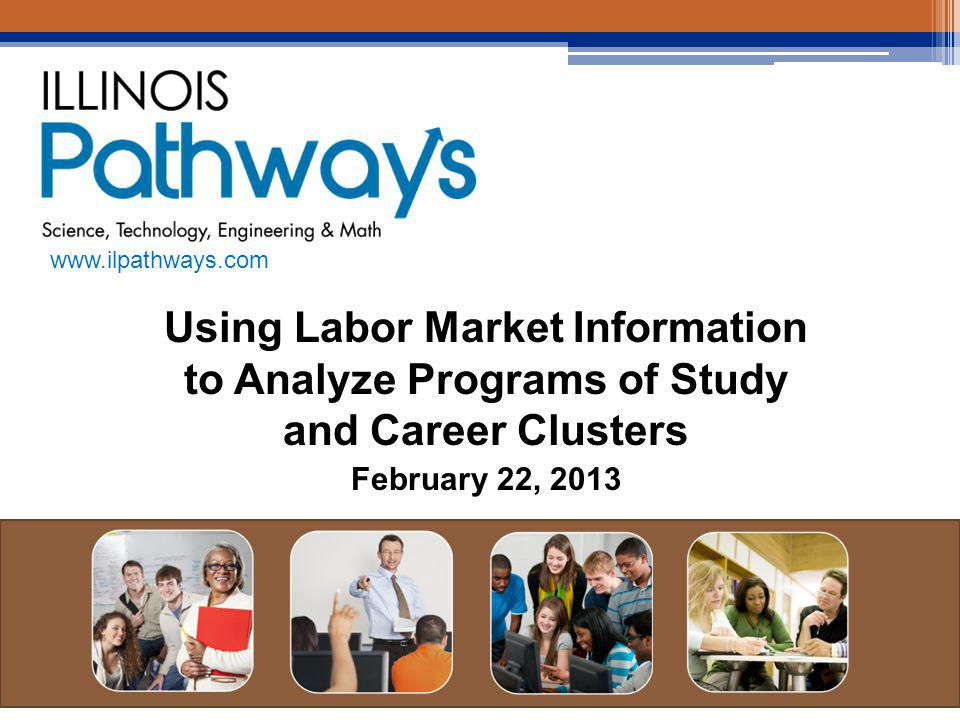 Using Labor Market Information to Analyze Programs of Study and Career Clusters February 22, 2013 www.ilpathways.com