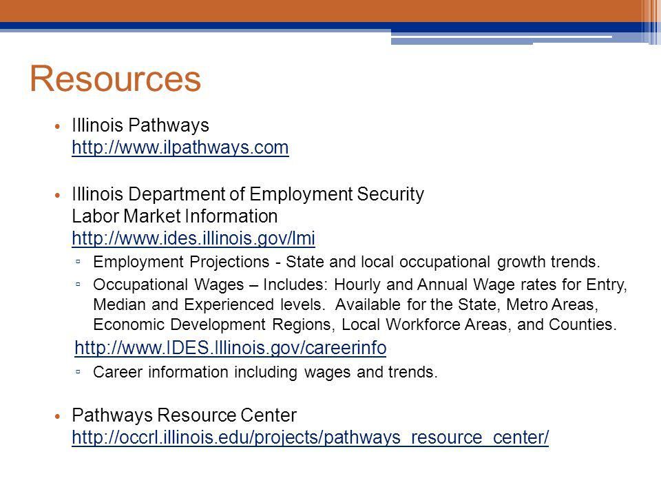 Resources Illinois Pathways http://www.ilpathways.com http://www.ilpathways.com Illinois Department of Employment Security Labor Market Information http://www.ides.illinois.gov/lmi http://www.ides.illinois.gov/lmi Employment Projections - State and local occupational growth trends.