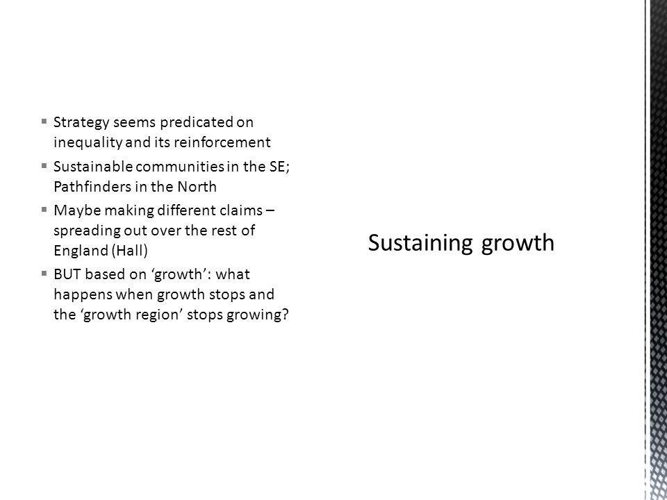 Strategy seems predicated on inequality and its reinforcement Sustainable communities in the SE; Pathfinders in the North Maybe making different claims – spreading out over the rest of England (Hall) BUT based on growth: what happens when growth stops and the growth region stops growing?
