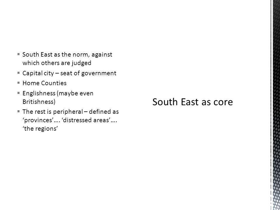 South East as the norm, against which others are judged Capital city – seat of government Home Counties Englishness (maybe even Britishness) The rest is peripheral – defined as provinces….