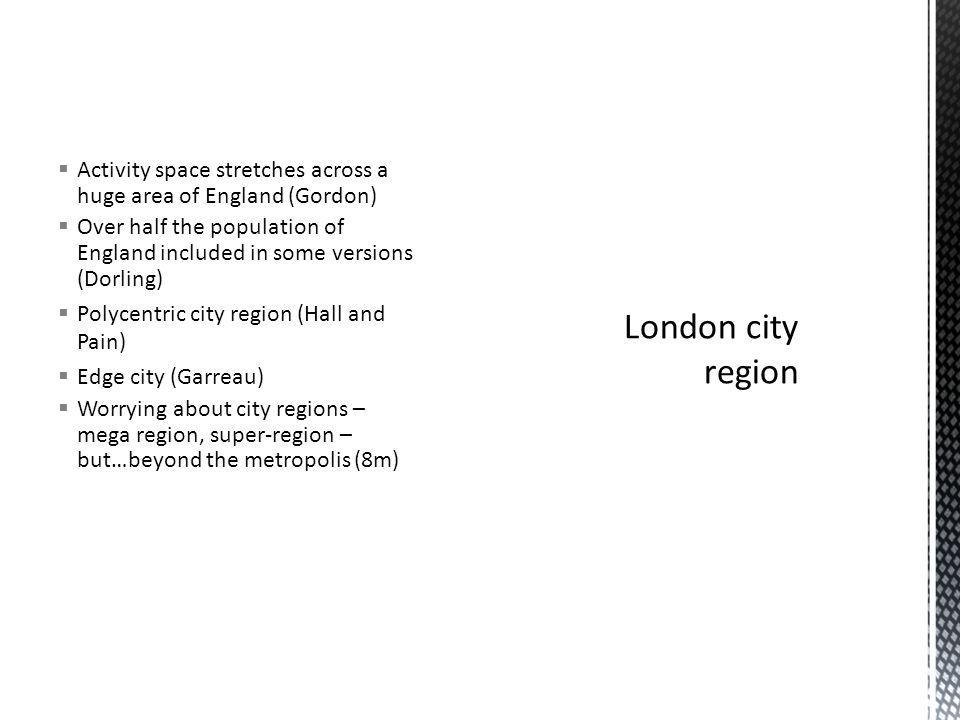 Activity space stretches across a huge area of England (Gordon) Over half the population of England included in some versions (Dorling) Polycentric city region (Hall and Pain) Edge city (Garreau) Worrying about city regions – mega region, super-region – but…beyond the metropolis (8m)