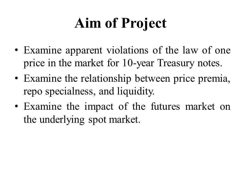 Aim of Project Examine apparent violations of the law of one price in the market for 10-year Treasury notes.