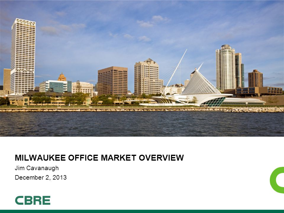 MILWAUKEE OFFICE MARKET OVERVIEW Jim Cavanaugh December 2, 2013