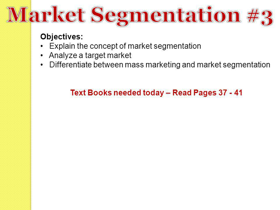 Objectives: Explain the concept of market segmentation Analyze a target market Differentiate between mass marketing and market segmentation Text Books