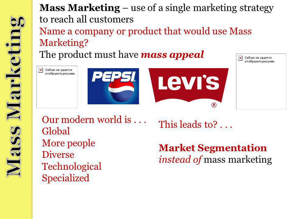 Mass Marketing – use of a single marketing strategy to reach all customers Name a company or product that would use Mass Marketing? The product must h