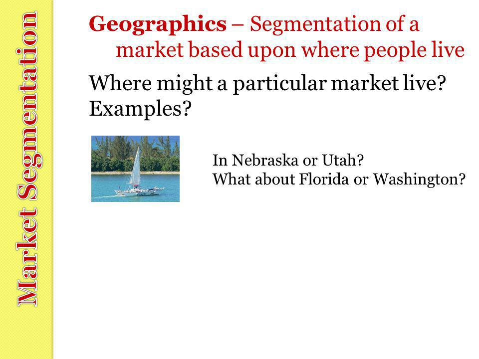 Geographics – Segmentation of a market based upon where people live Where might a particular market live? Examples? In Nebraska or Utah? What about Fl