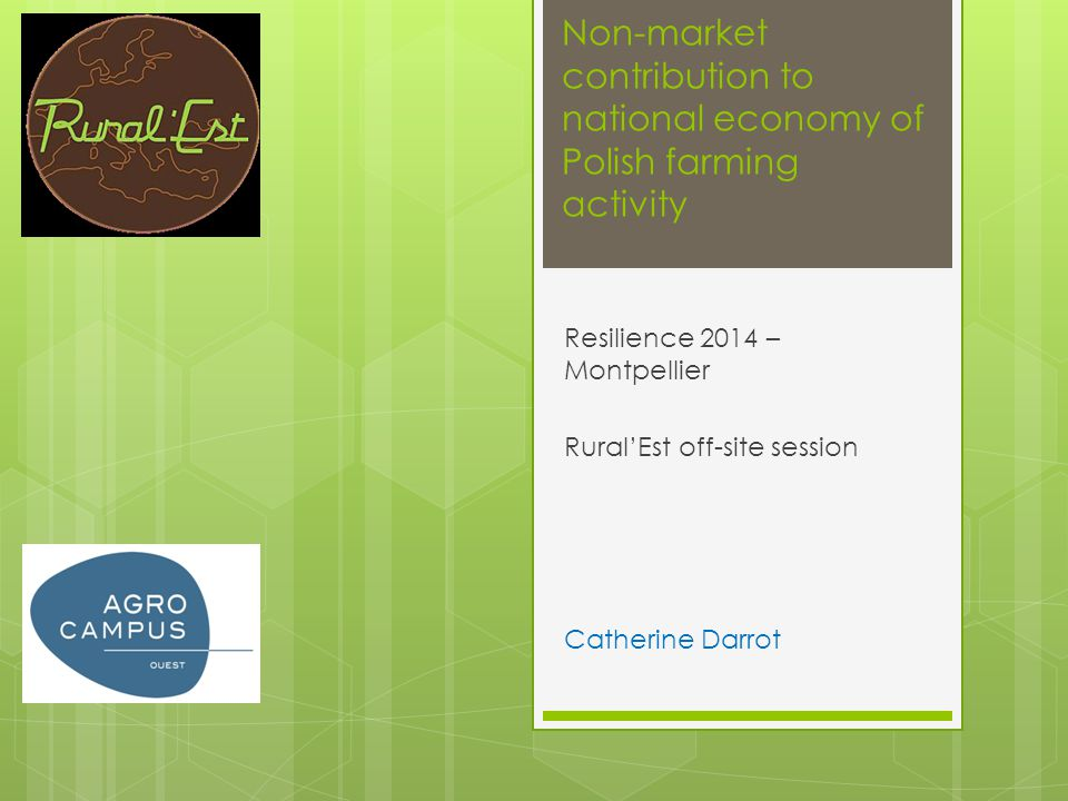 Non-market contribution to national economy of Polish farming activity Resilience 2014 – Montpellier RuralEst off-site session Catherine Darrot