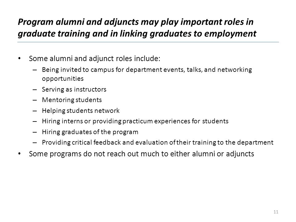Program alumni and adjuncts may play important roles in graduate training and in linking graduates to employment Some alumni and adjunct roles include: – Being invited to campus for department events, talks, and networking opportunities – Serving as instructors – Mentoring students – Helping students network – Hiring interns or providing practicum experiences for students – Hiring graduates of the program – Providing critical feedback and evaluation of their training to the department Some programs do not reach out much to either alumni or adjuncts 11