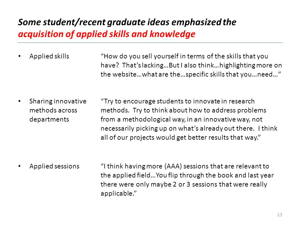 Some student/recent graduate ideas emphasized the acquisition of applied skills and knowledge Applied sessionsI think having more (AAA) sessions that