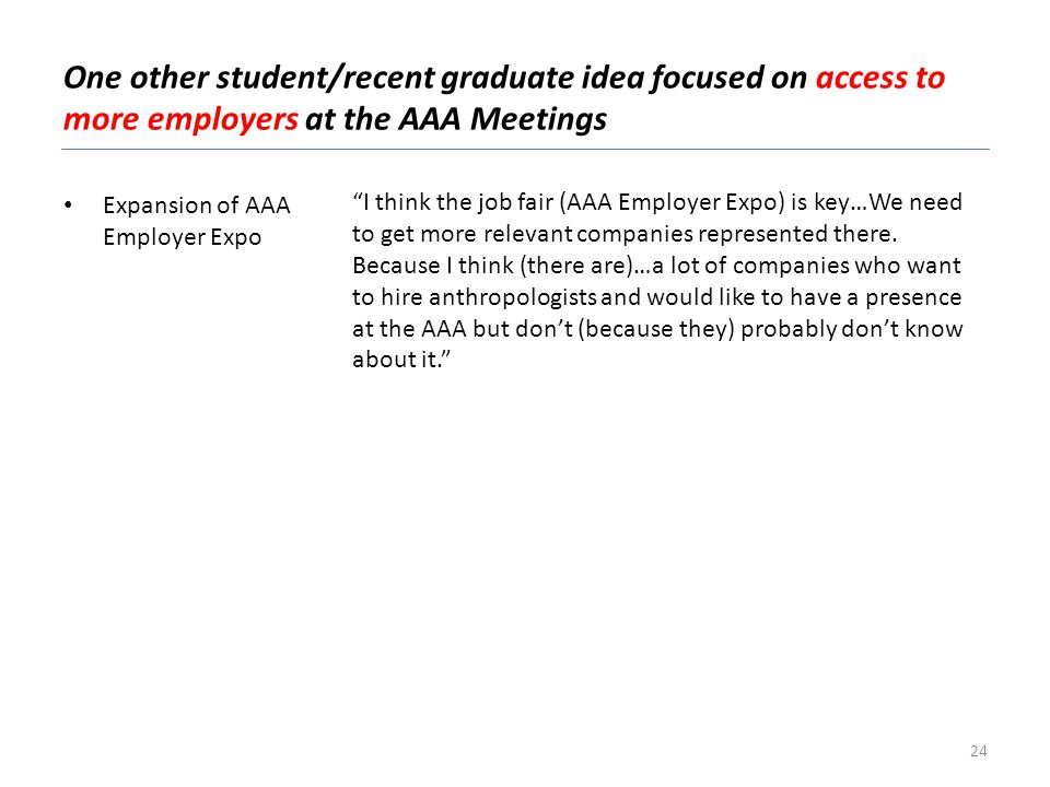 One other student/recent graduate idea focused on access to more employers at the AAA Meetings Expansion of AAA Employer Expo I think the job fair (AAA Employer Expo) is key…We need to get more relevant companies represented there.