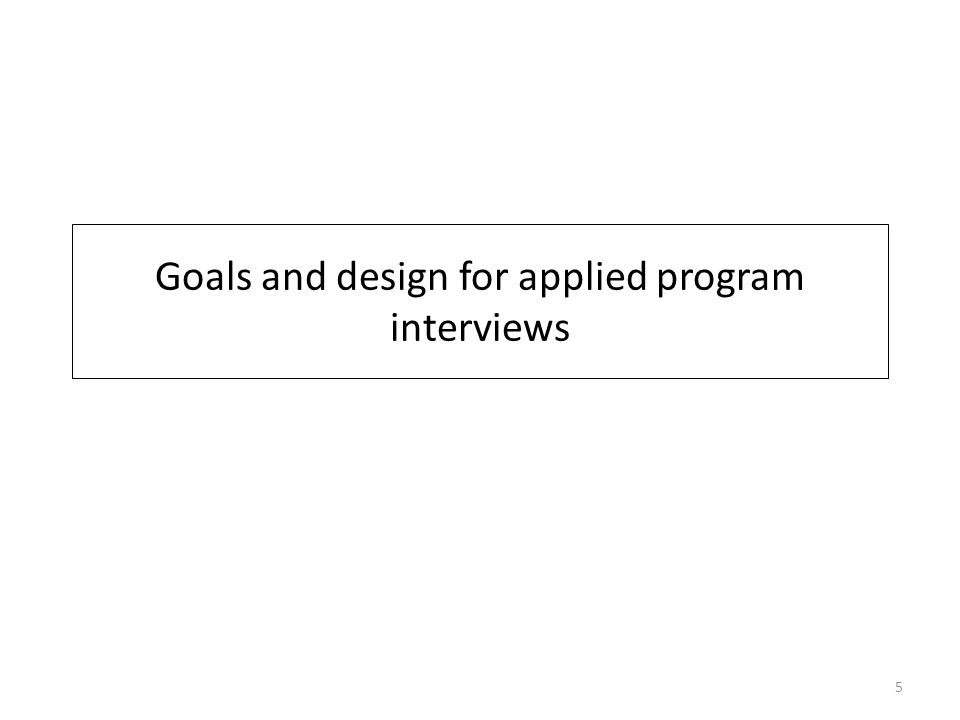 Goals and design for applied program interviews 5