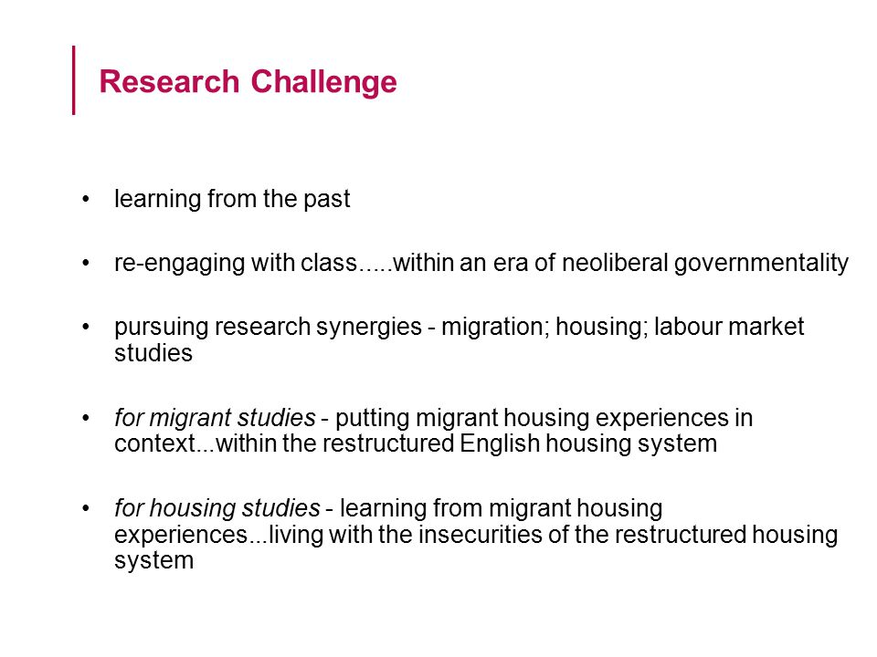 learning from the past re-engaging with class.....within an era of neoliberal governmentality pursuing research synergies - migration; housing; labour market studies for migrant studies - putting migrant housing experiences in context...within the restructured English housing system for housing studies - learning from migrant housing experiences...living with the insecurities of the restructured housing system Research Challenge