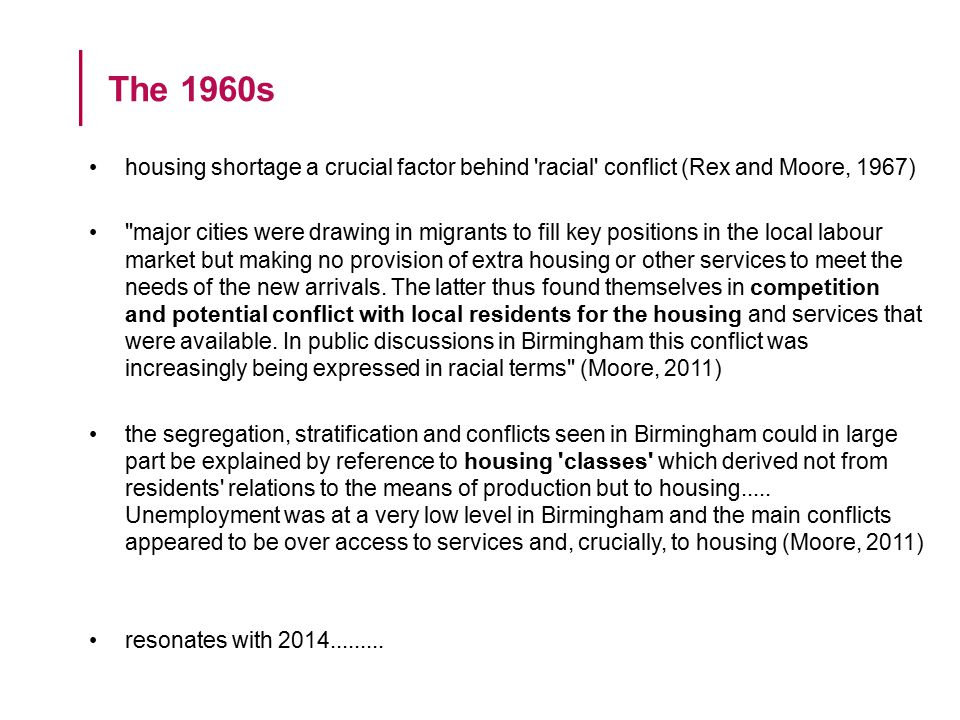 housing shortage a crucial factor behind racial conflict (Rex and Moore, 1967) major cities were drawing in migrants to fill key positions in the local labour market but making no provision of extra housing or other services to meet the needs of the new arrivals.