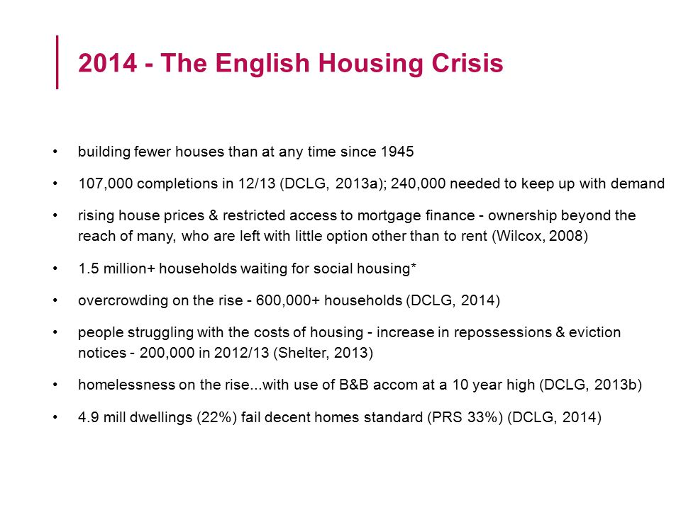 building fewer houses than at any time since 1945 107,000 completions in 12/13 (DCLG, 2013a); 240,000 needed to keep up with demand rising house prices & restricted access to mortgage finance - ownership beyond the reach of many, who are left with little option other than to rent (Wilcox, 2008) 1.5 million+ households waiting for social housing* overcrowding on the rise - 600,000+ households (DCLG, 2014) people struggling with the costs of housing - increase in repossessions & eviction notices - 200,000 in 2012/13 (Shelter, 2013) homelessness on the rise...with use of B&B accom at a 10 year high (DCLG, 2013b) 4.9 mill dwellings (22%) fail decent homes standard (PRS 33%) (DCLG, 2014) 2014 - The English Housing Crisis