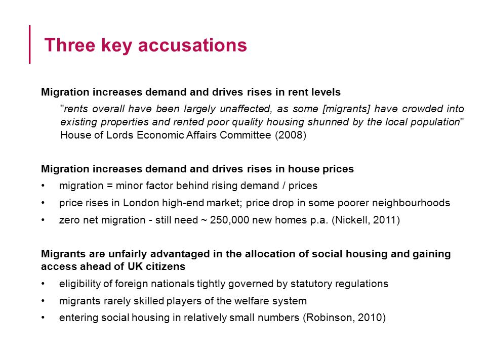 Migration increases demand and drives rises in rent levels rents overall have been largely unaffected, as some [migrants] have crowded into existing properties and rented poor quality housing shunned by the local population House of Lords Economic Affairs Committee (2008) Migration increases demand and drives rises in house prices migration = minor factor behind rising demand / prices price rises in London high-end market; price drop in some poorer neighbourhoods zero net migration - still need ~ 250,000 new homes p.a.