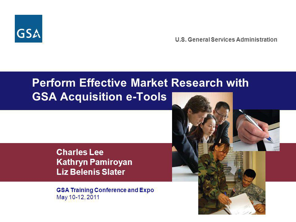Perform Effective Market Research with GSA Acquisition e-Tools Charles Lee Kathryn Pamiroyan Liz Belenis Slater GSA Training Conference and Expo May 1