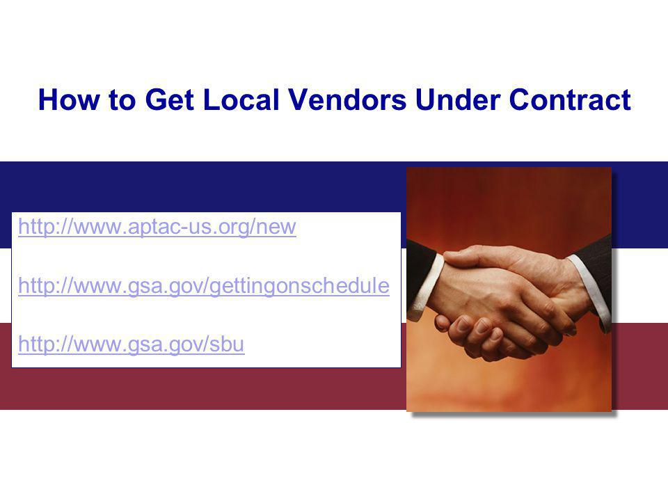 http://www.aptac-us.org/new http://www.gsa.gov/gettingonschedule http://www.gsa.gov/sbu How to Get Local Vendors Under Contract