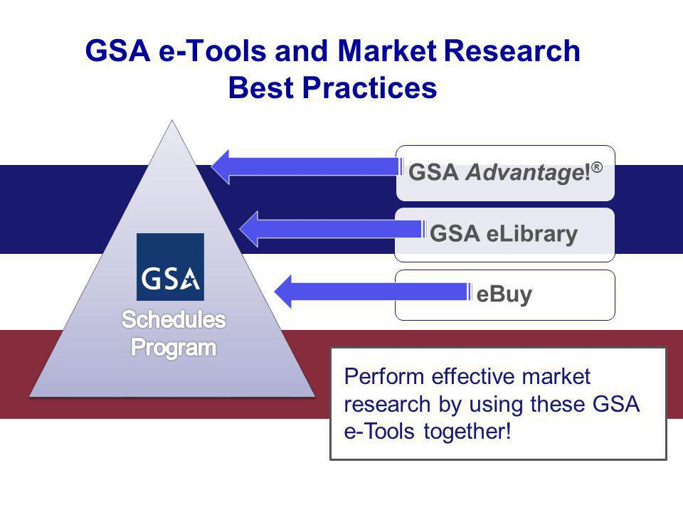 GSA Advantage! ® GSA eLibrary eBuy Perform effective market research by using these GSA e-Tools together! GSA e-Tools and Market Research Best Practic