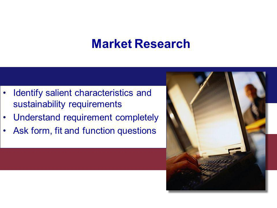 Market Research Identify salient characteristics and sustainability requirements Understand requirement completely Ask form, fit and function question